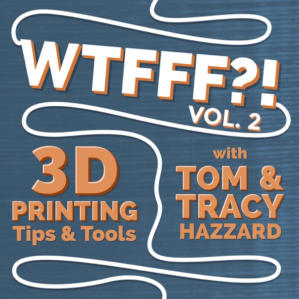 WTFFF?! 3D Printing Podcast Volume Two: 3D Print Tips | 3D Print Tools | 3D Start Point