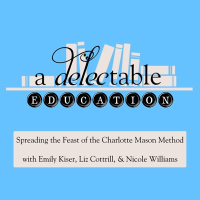 A Delectable Education Charlotte Mason Podcast:Liz Cottrill, Emily Kiser and Nicole Williams