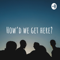How'd we get here? podcast