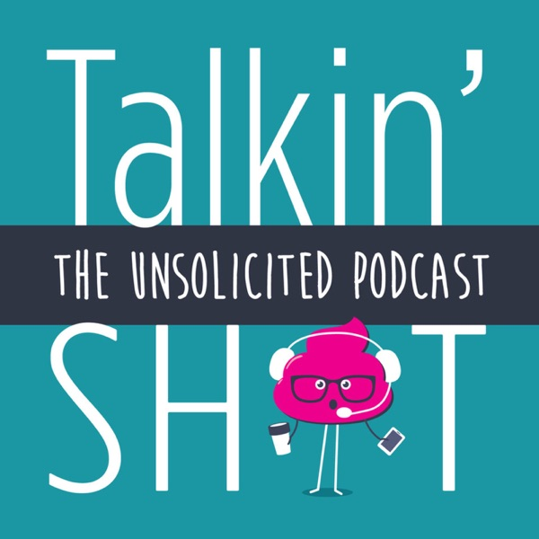 Talkin' Sh*t: The Unsolicted Podcast