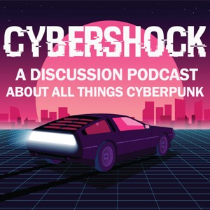 Cyber Shock: A Discussion Podcast About All Things Cyberpunk