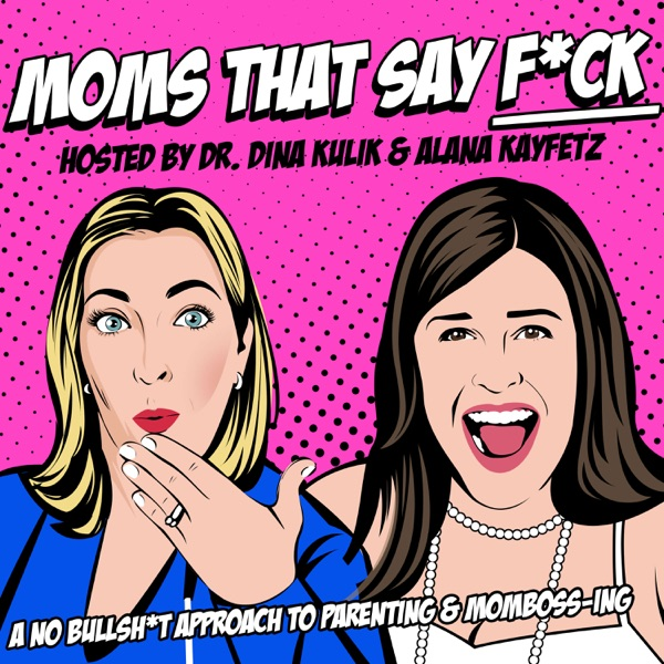 Moms That Say F*ck - Hosted by Dr. Dina Kulik and Alana Kayfetz