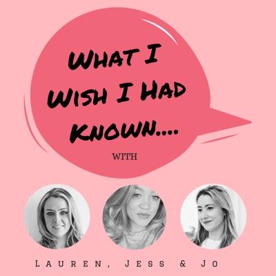 What I Wish I Had Known: with Lauren, Jess, & Jo