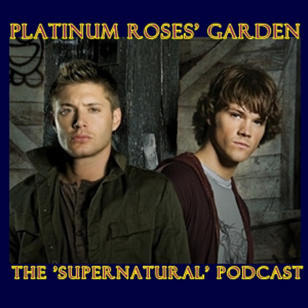 "Platinum Roses' Garden - The ""Supernatural"" Podcast"