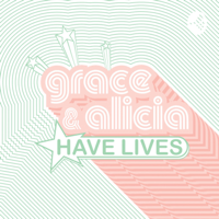 Grace & Alicia Have Lives 🍸 podcast