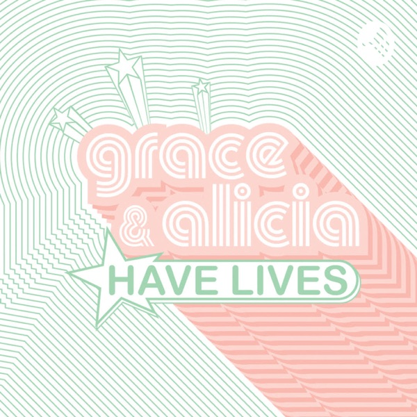 Grace & Alicia Have Lives �