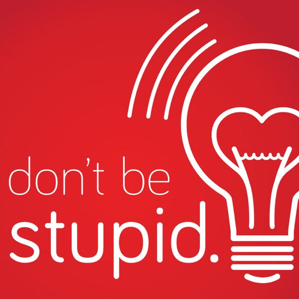 Don't Be Stupid.