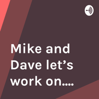 Mike and Dave let's work on.... podcast