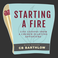 Starting a Fire: Lessons Learned from a Church Planting Adventure with Pastor CB Barthlow podcast