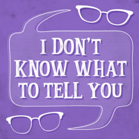 I Don't Know What To Tell You podcast
