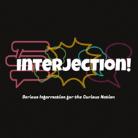 Interjection! : Serious Information for the Curious Nation podcast