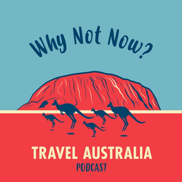 Why Not Now? Travel Australia Podcast