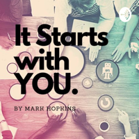 It Starts With YOU by Mark Hopkins podcast