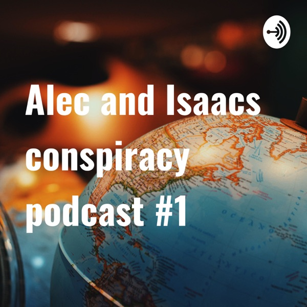 Alec and Isaacs conspiracy podcast #1