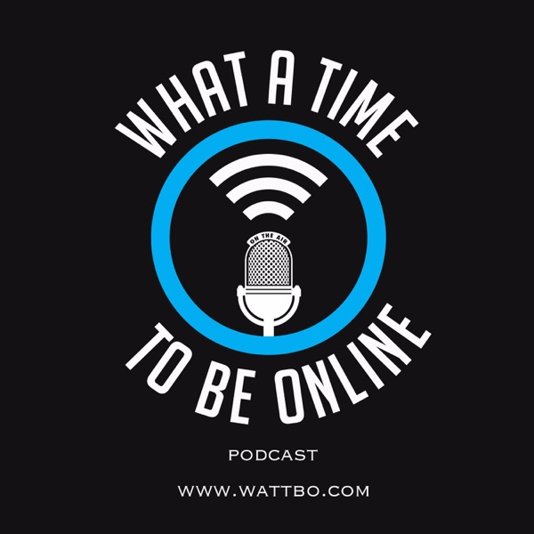 Wattbo: What A Time To Be Online Podcast