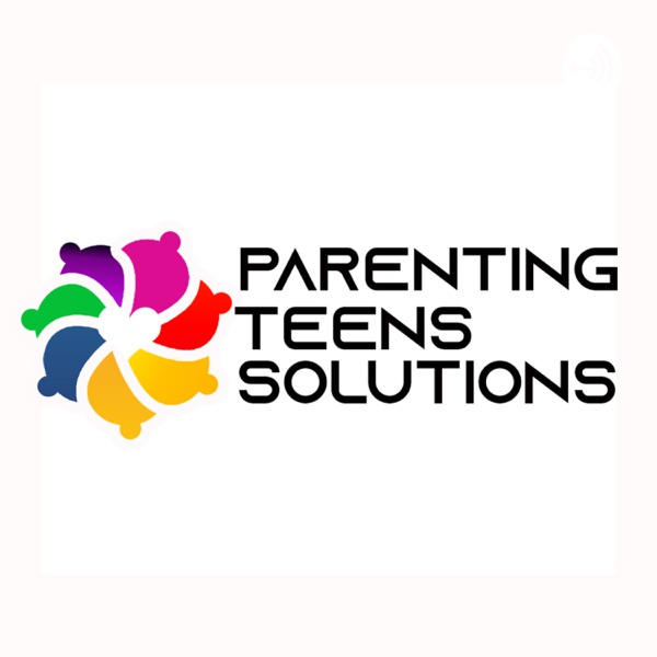 Parenting Teens Solutions Podcast