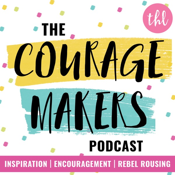 The Couragemakers Podcast | Encouragement, Inspiration & Rebel Rousing for Mission Driven Doers, Makers & Shakers |