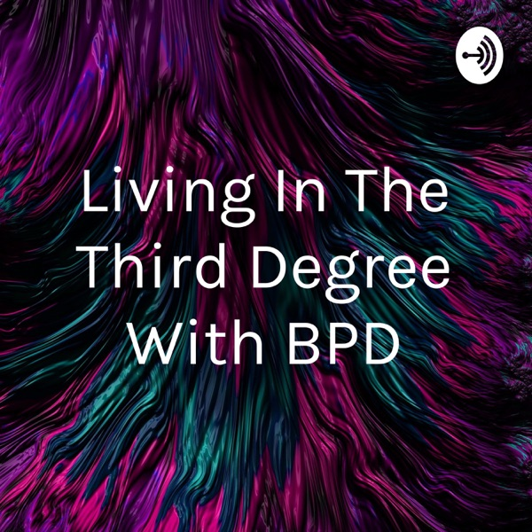 Living In The Third Degree With BPD