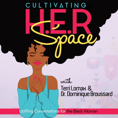 Cultivating H.E.R. Space: Uplifting Conversations for the Black Woman:Terri Lomax & Dr. Dominique Broussard