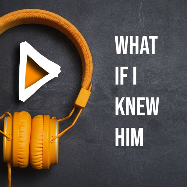 What if I knew Him