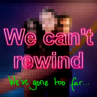 We Can't Rewind, We've Gone Too Far...