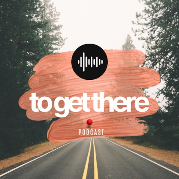To Get There Podcast