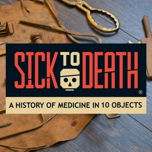 Sick to Death: A History of Medicine in 10 Objects