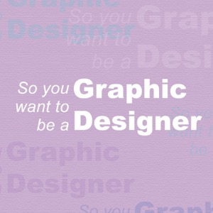 So you want to be a Graphic Designer