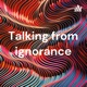 Talking from ignorance