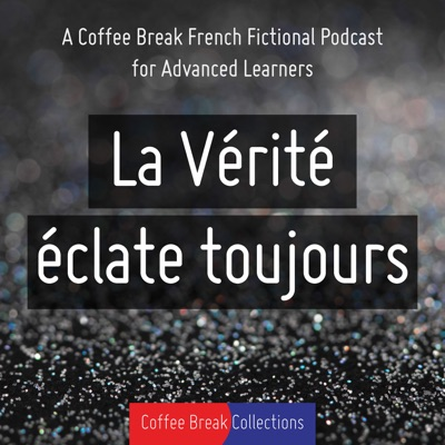 La Vérité éclate toujours - Advanced audio drama from Coffee Break French:Coffee Break Languages