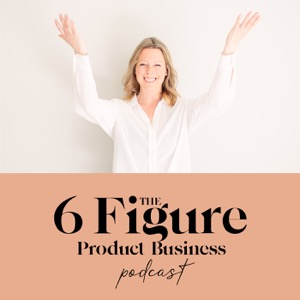 The 6 Figure Product Business Podcast