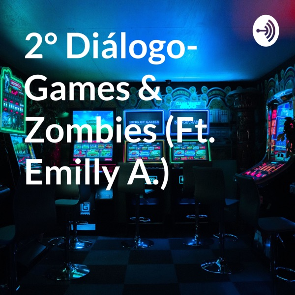 2° Diálogo- Games & Zombies (Ft. Emilly A.)