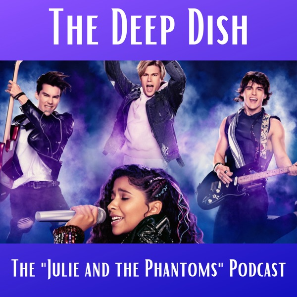 """The Deep Dish - The """"Julie and the Phantoms"""" Podcast"""