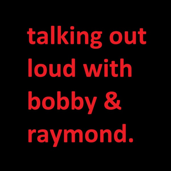 Talking Out Loud with Bobby & Raymond