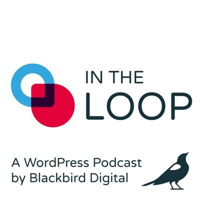 In the Loop: A WordPress Podcast by Blackbird Digital