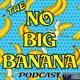 The No Big Banana Podcast