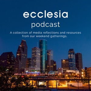 Ecclesia Houston   Weekend Podcast and Liturgy