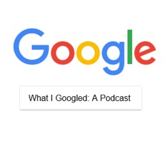What I Googled: A Podcast
