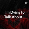I'm Dying to Talk About... artwork
