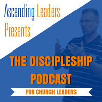 Ascending Leaders Presents: The Discipleship Podcast for Church Leaders podcast
