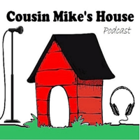 Cousin Mike's House Podcast podcast