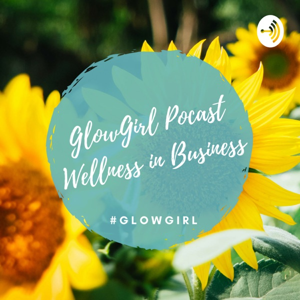 GlowGirl Podcast: Wellness in Business; Professional & Personal Guide for Women Entrepreneurs