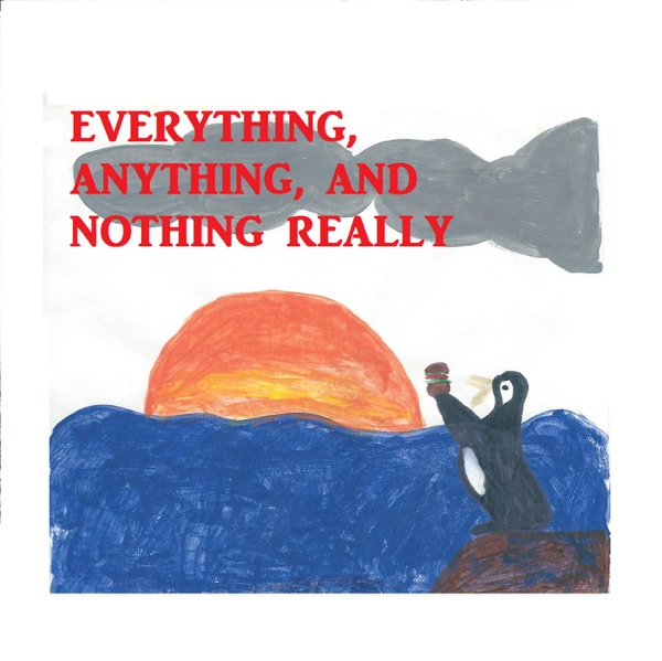 Everything, Anything, and Nothing Really