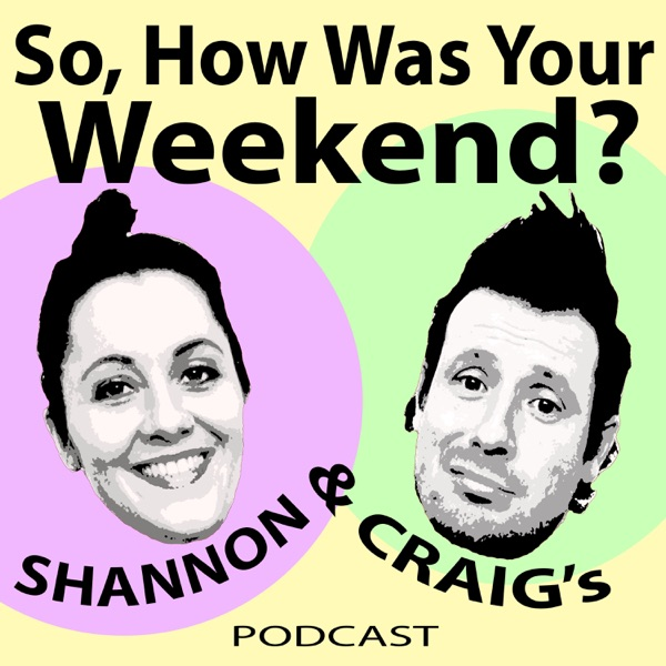 So, How Was Your Weekend? with Shannon and Craig