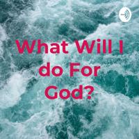 What Will I do For God? podcast