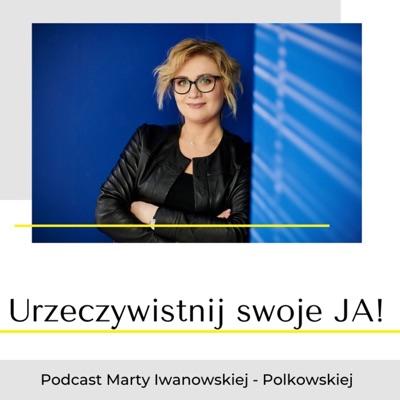 Urzeczywistnij swoje JA! Podcast Marty Iwanowskiej - Polkowskiej