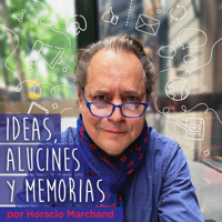 Ideas, Alucines y Memorias por Horacio Marchand podcast