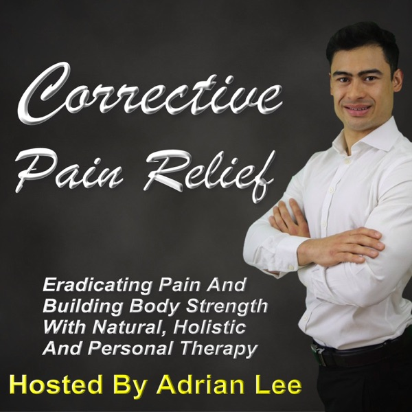Corrective Pain Relief Podcast: Eradicating Pain And Building Body Strength With Natural, Holistic And Personal Therapy