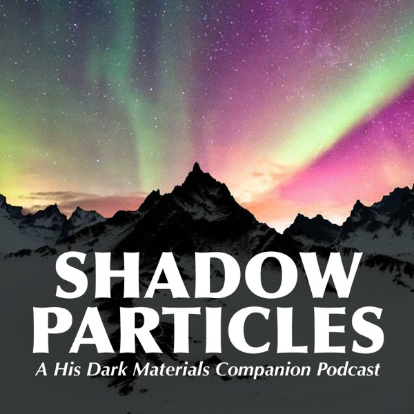 Shadow Particles: A His Dark Materials Companion Podcast