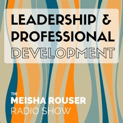 The Meisha Rouser Show : Leadership and Professional Development, with Organizational Psychologist and Master Certified Coach